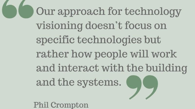 "Phil Crompton - ""Our approach for technology visioning doesn't focus on specific technologies but rather how people will work and interact with the building and the systems."""